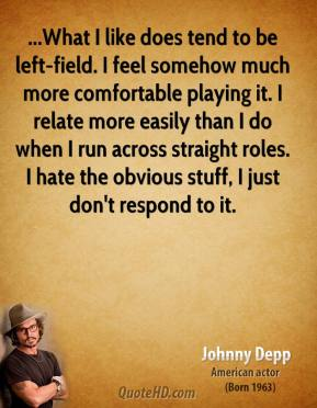 ...What I like does tend to be left-field. I feel somehow much more comfortable playing it. I relate more easily than I do when I run across straight roles. I hate the obvious stuff, I just don't respond to it.