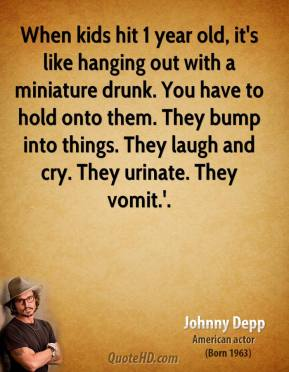 When kids hit 1 year old, it's like hanging out with a miniature drunk. You have to hold onto them. They bump into things. They laugh and cry. They urinate. They vomit.'.