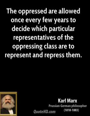 Karl Marx - The oppressed are allowed once every few years to decide which particular representatives of the oppressing class are to represent and repress them.