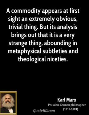 Karl Marx - A commodity appears at first sight an extremely obvious, trivial thing. But its analysis brings out that it is a very strange thing, abounding in metaphysical subtleties and theological niceties.