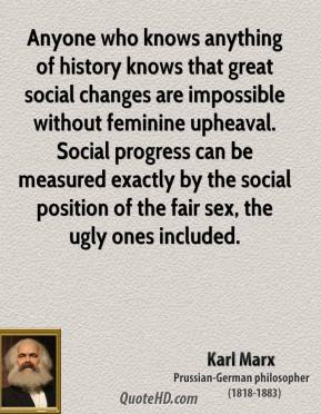 Karl Marx - Anyone who knows anything of history knows that great social changes are impossible without feminine upheaval. Social progress can be measured exactly by the social position of the fair sex, the ugly ones included.