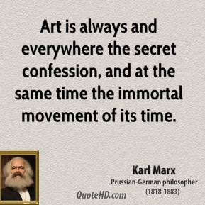 Karl Marx - Art is always and everywhere the secret confession, and at the same time the immortal movement of its time.