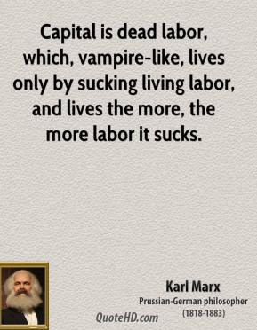Capital is dead labor, which, vampire-like, lives only by sucking living labor, and lives the more, the more labor it sucks.