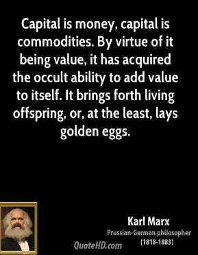 Karl Marx - Capital is money, capital is commodities. By virtue of it being value, it has acquired the occult ability to add value to itself. It brings forth living offspring, or, at the least, lays golden eggs.
