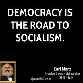 Karl Marx - Democracy is the road to socialism.