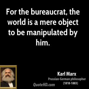 Karl Marx - For the bureaucrat, the world is a mere object to be manipulated by him.