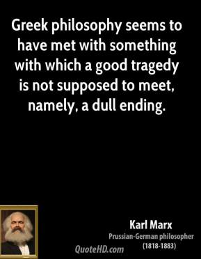Karl Marx - Greek philosophy seems to have met with something with which a good tragedy is not supposed to meet, namely, a dull ending.