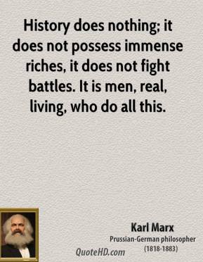 Karl Marx - History does nothing; it does not possess immense riches, it does not fight battles. It is men, real, living, who do all this.