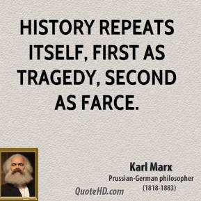 Karl Marx - History repeats itself, first as tragedy, second as farce.