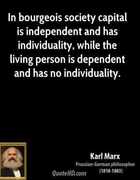 Karl Marx - In bourgeois society capital is independent and has individuality, while the living person is dependent and has no individuality.