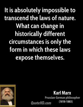 It is absolutely impossible to transcend the laws of nature. What can change in historically different circumstances is only the form in which these laws expose themselves.