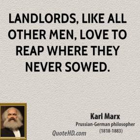 Karl Marx - Landlords, like all other men, love to reap where they never sowed.