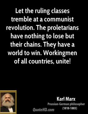 Karl Marx - Let the ruling classes tremble at a communist revolution. The proletarians have nothing to lose but their chains. They have a world to win. Workingmen of all countries, unite!
