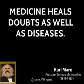 Karl Marx - Medicine heals doubts as well as diseases.
