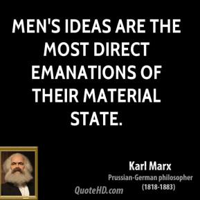 Karl Marx - Men's ideas are the most direct emanations of their material state.