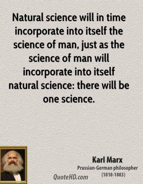 Karl Marx - Natural science will in time incorporate into itself the science of man, just as the science of man will incorporate into itself natural science: there will be one science.