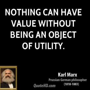 Karl Marx - Nothing can have value without being an object of utility.