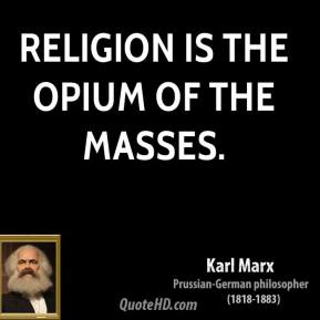 Karl Marx - Religion is the opium of the masses.