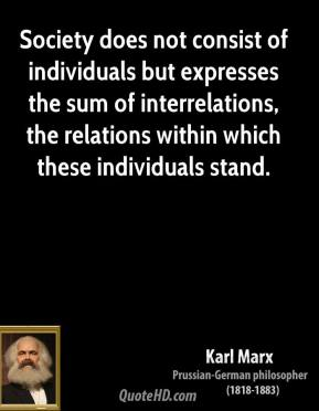 Karl Marx - Society does not consist of individuals but expresses the sum of interrelations, the relations within which these individuals stand.