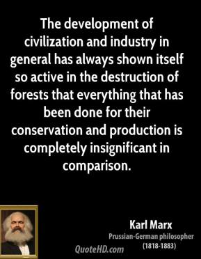 Karl Marx - The development of civilization and industry in general has always shown itself so active in the destruction of forests that everything that has been done for their conservation and production is completely insignificant in comparison.