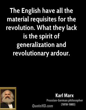 The English have all the material requisites for the revolution. What they lack is the spirit of generalization and revolutionary ardour.