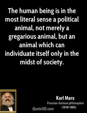 Karl Marx - The human being is in the most literal sense a political animal, not merely a gregarious animal, but an animal which can individuate itself only in the midst of society.