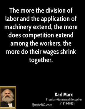 The more the division of labor and the application of machinery extend, the more does competition extend among the workers, the more do their wages shrink together.