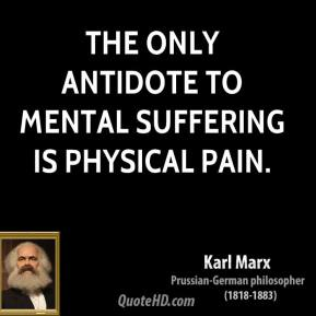 Karl Marx - The only antidote to mental suffering is physical pain.