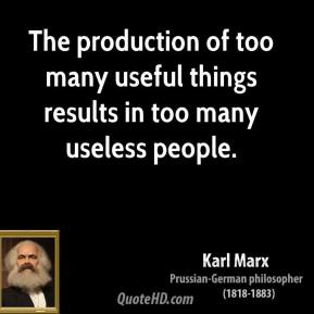 Karl Marx - The production of too many useful things results in too many useless people.