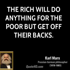 The rich will do anything for the poor but get off their backs.
