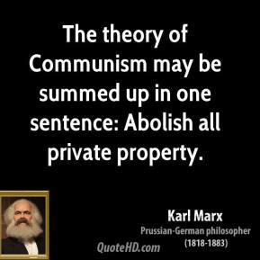 Karl Marx - The theory of Communism may be summed up in one sentence: Abolish all private property.