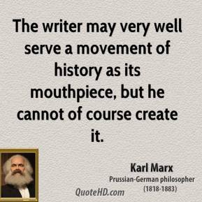 The writer may very well serve a movement of history as its mouthpiece, but he cannot of course create it.