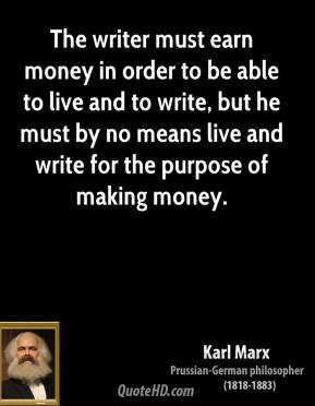 Karl Marx - The writer must earn money in order to be able to live and to write, but he must by no means live and write for the purpose of making money.