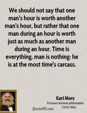 We should not say that one man's hour is worth another man's hour, but rather that one man during an hour is worth just as much as another man during an hour. Time is everything, man is nothing: he is at the most time's carcass.