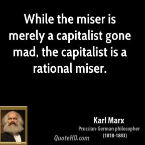 Karl Marx - While the miser is merely a capitalist gone mad, the capitalist is a rational miser.