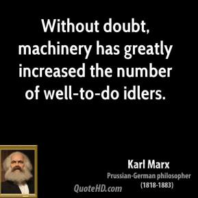 Without doubt, machinery has greatly increased the number of well-to-do idlers.