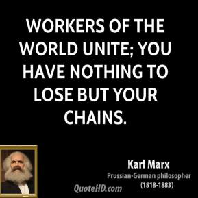 Karl Marx - Workers of the world unite; you have nothing to lose but your chains.