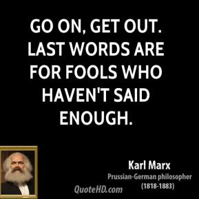 Karl Marx  - Go on, get out. Last words are for fools who haven't said enough.