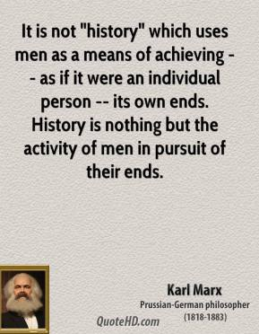 """Karl Marx  - It is not """"history"""" which uses men as a means of achieving -- as if it were an individual person -- its own ends. History is nothing but the activity of men in pursuit of their ends."""