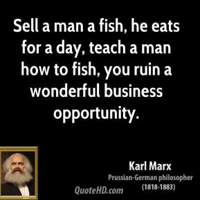 Sell a man a fish, he eats for a day, teach a man how to fish, you ruin a wonderful business opportunity.
