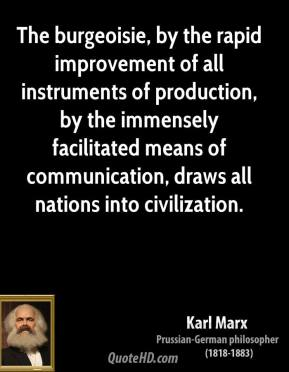 Karl Marx  - The burgeoisie, by the rapid improvement of all instruments of production, by the immensely facilitated means of communication, draws all nations into civilization.