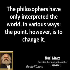 Karl Marx  - The philosophers have only interpreted the world, in various ways; the point, however, is to change it.