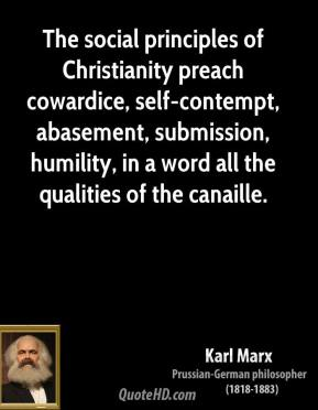 Karl Marx  - The social principles of Christianity preach cowardice, self-contempt, abasement, submission, humility, in a word all the qualities of the canaille.