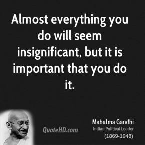 Mahatma Gandhi  - Almost everything you do will seem insignificant, but it is important that you do it.