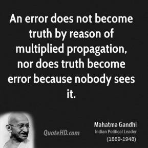 Mahatma Gandhi  - An error does not become truth by reason of multiplied propagation, nor does truth become error because nobody sees it.