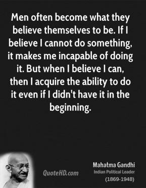 Mahatma Gandhi  - Men often become what they believe themselves to be. If I believe I cannot do something, it makes me incapable of doing it. But when I believe I can, then I acquire the ability to do it even if I didn't have it in the beginning.