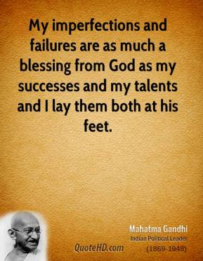 Mahatma Gandhi  - My imperfections and failures are as much a blessing from God as my successes and my talents and I lay them both at his feet.