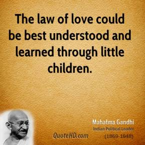 Mahatma Gandhi  - The law of love could be best understood and learned through little children.
