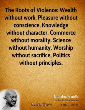 Mahatma Gandhi  - The Roots of Violence: Wealth without work, Pleasure without conscience, Knowledge without character, Commerce without morality, Science without humanity, Worship without sacrifice, Politics without principles.