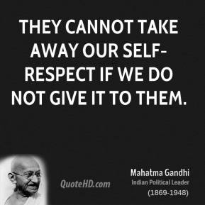 They cannot take away our self-respect if we do not give it to them.